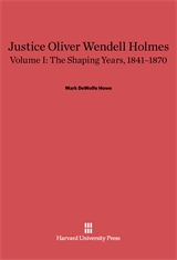 Cover: Justice Oliver Wendell Holmes, Volume 1: The Shaping Years, 1841–1870