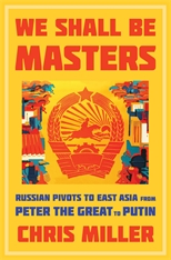Cover: We Shall Be Masters: Russian Pivots to East Asia from Peter the Great to Putin