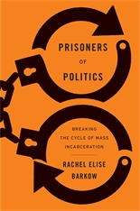 Cover: Prisoners of Politics: Breaking the Cycle of Mass Incarceration, by Rachel Elise Barkow, from Harvard University Press