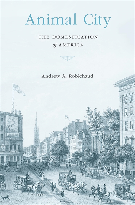 Cover: Animal City: The Domestication of America, from Harvard University Press