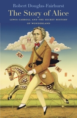 Cover: The Story of Alice: Lewis Carroll and the Secret History of Wonderland, by Robert Douglas-Fairhurst, from Harvard University Press