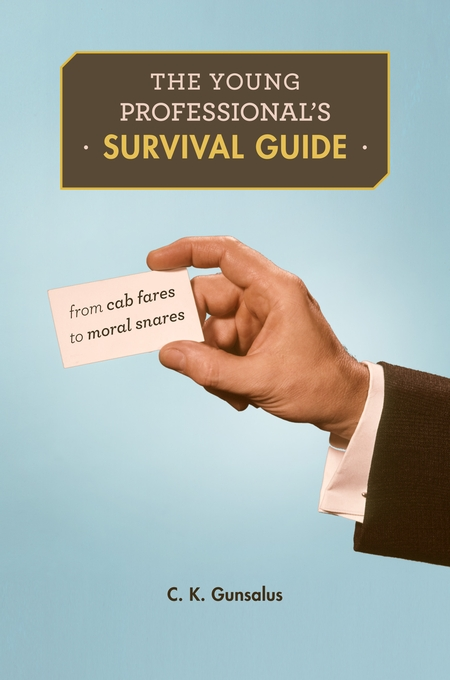 Cover: The Young Professional's Survival Guide: From Cab Fares to Moral Snares, by C. K. Gunsalus, from Harvard University Press