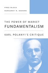 Cover: The Power of Market Fundamentalism: Karl Polanyi's Critique, by Fred Block and Margaret R. Somers, from Harvard University Press