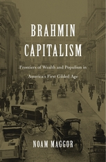 Cover: Brahmin Capitalism: Frontiers of Wealth and Populism in America's First Gilded Age, by Noam Maggor, from Harvard University Press