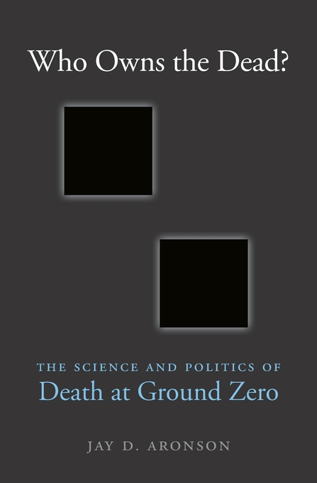 Cover: Who Owns the Dead?: The Science and Politics of Death at Ground Zero, from Harvard University Press