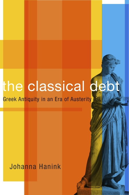 Cover: The Classical Debt: Greek Antiquity in an Era of Austerity, from Harvard University Press