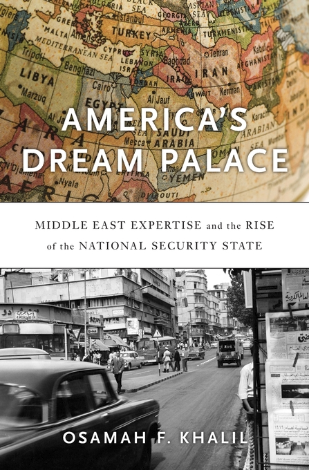 Cover: America's Dream Palace: Middle East Expertise and the Rise of the National Security State, from Harvard University Press