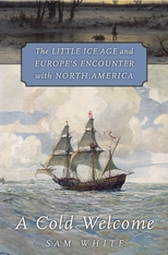 Cover: A Cold Welcome: The Little Ice Age and Europe's Encounter with North America, by Sam White, from Harvard University Press