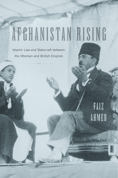 Cover: Afghanistan Rising: Islamic Law and Statecraft between the Ottoman and British Empires, from Harvard University Press