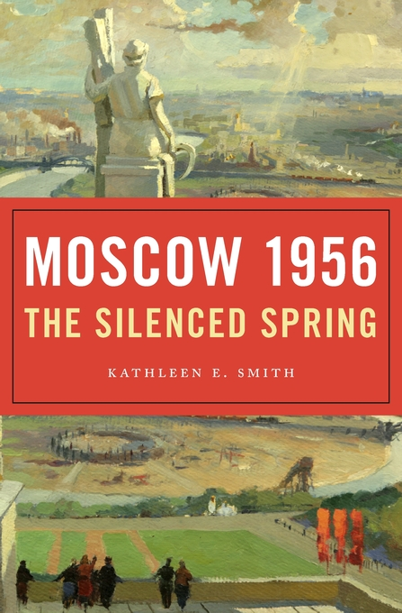 Cover: Moscow 1956: The Silenced Spring, by Kathleen E. Smith, from Harvard University Press