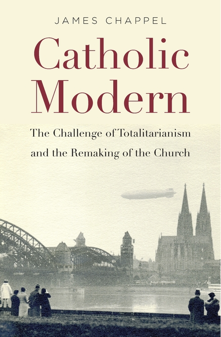 Cover: Catholic Modern: The Challenge of Totalitarianism and the Remaking of the Church, from Harvard University Press