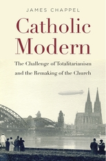 Cover: Catholic Modern: The Challenge of Totalitarianism and the Remaking of the Church