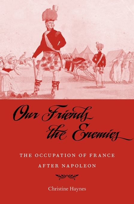 Cover: Our Friends the Enemies: The Occupation of France after Napoleon, from Harvard University Press