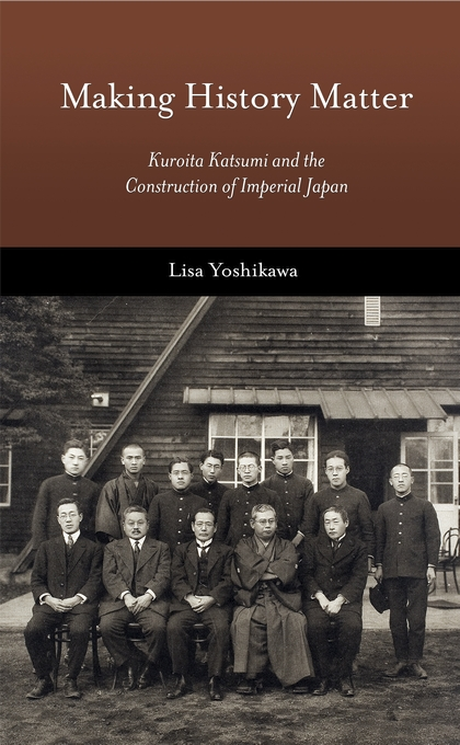 Cover: Making History Matter: Kuroita Katsumi and the Construction of Imperial Japan, from Harvard University Press