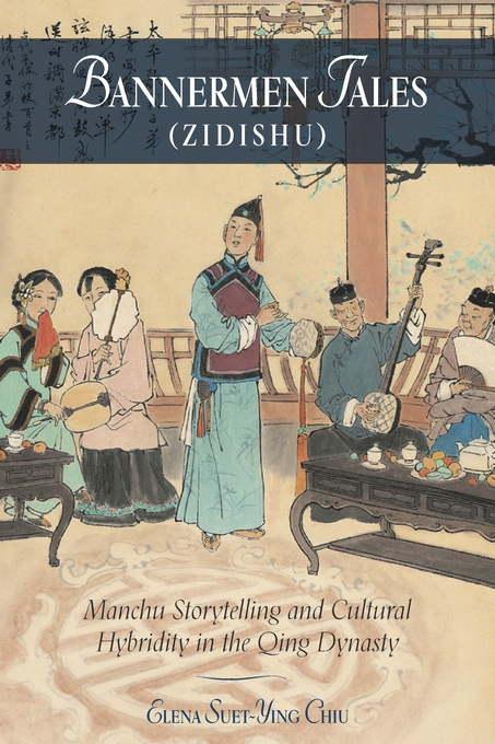 Cover: Bannermen Tales (<i>Zidishu</i>): Manchu Storytelling and Cultural Hybridity in the Qing Dynasty, from Harvard University Press