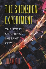 Cover: The Shenzhen Experiment: The Story of China's Instant City, by Juan Du, from Harvard University Press