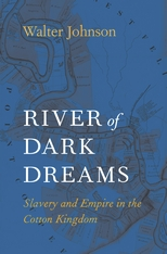 Cover: River of Dark Dreams: Slavery and Empire in the Cotton Kingdom, by Walter Johnson, from Harvard University Press