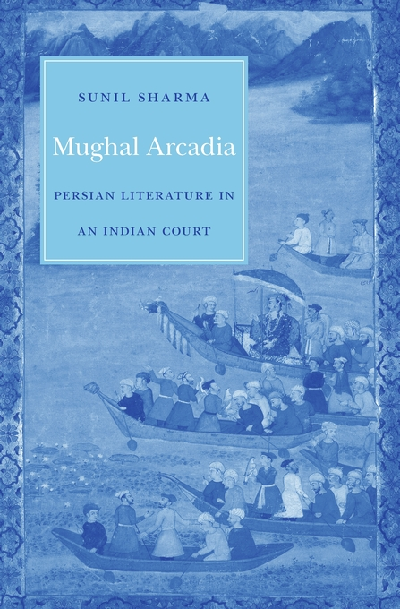 Cover: Mughal Arcadia: Persian Literature in an Indian Court, from Harvard University Press
