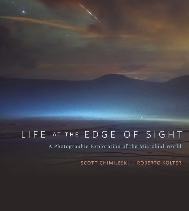 Cover: Life at the Edge of Sight: A Photographic Exploration of the Microbial World, from Harvard University Press