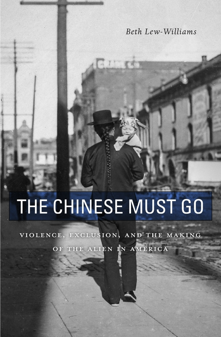 Cover: The Chinese Must Go: Violence, Exclusion, and the Making of the Alien in America, by Beth Lew-Williams, from Harvard University Press