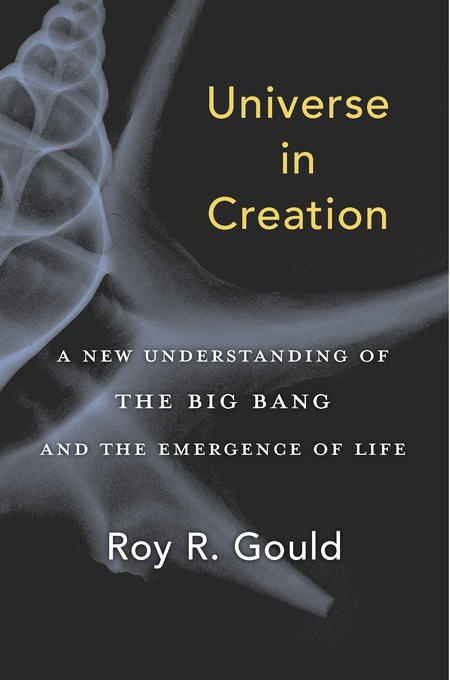Cover: Universe in Creation: A New Understanding of the Big Bang and the Emergence of Life, by Roy R. Gould, from Harvard University Press