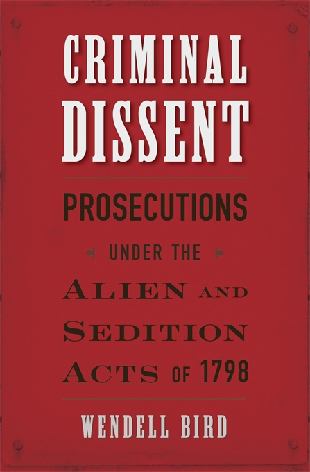 Cover: Criminal Dissent: Prosecutions under the Alien and Sedition Acts of 1798, from Harvard University Press