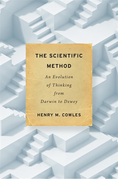 Cover: The Scientific Method: An Evolution of Thinking from Darwin to Dewey, by Henry M. Cowles, from Harvard University Press