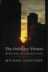 Cover: The Ordinary Virtues: Moral Order in a Divided World, by Michael Ignatieff, from Harvard University Press