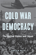 Cover: Cold War Democracy: The United States and Japan, by Jennifer M. Miller, from Harvard University Press