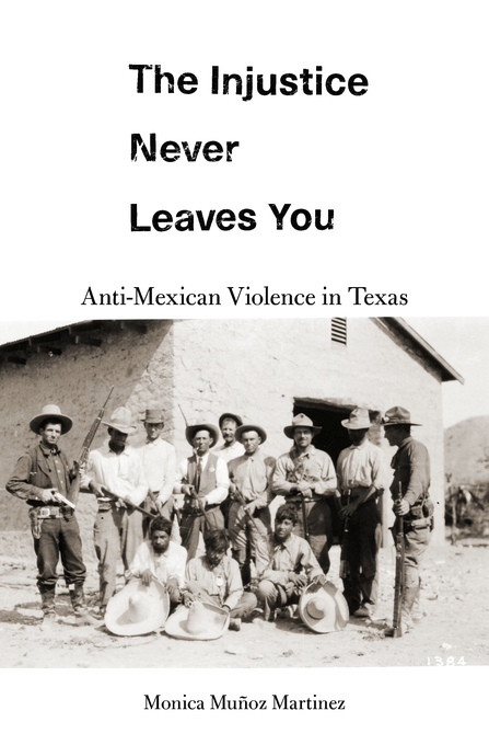 Cover: The Injustice Never Leaves You: Anti-Mexican Violence in Texas, from Harvard University Press