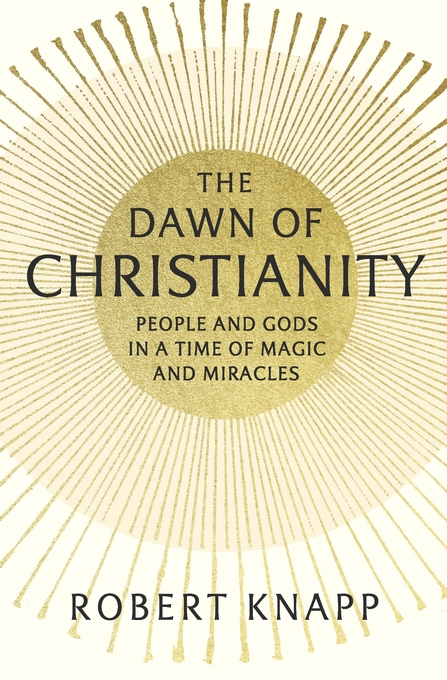 Cover: The Dawn of Christianity: People and Gods in a Time of Magic and Miracles, from Harvard University Press