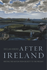 Cover: After Ireland: Writing the Nation from Beckett to the Present, by Declan Kiberd, from Harvard University Press