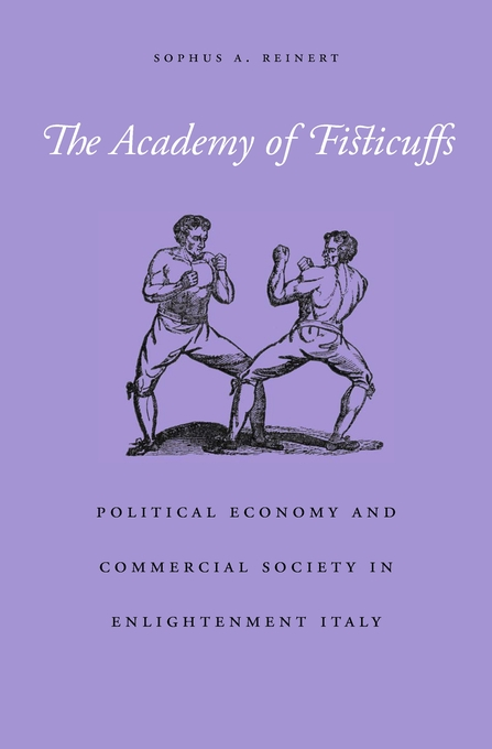 Cover: The Academy of Fisticuffs: Political Economy and Commercial Society in Enlightenment Italy, from Harvard University Press