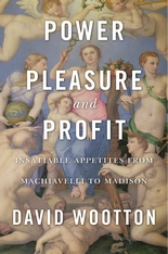 Cover: Power, Pleasure, and Profit: Insatiable Appetites from Machiavelli to Madison, by David Wootton, from Harvard University Press