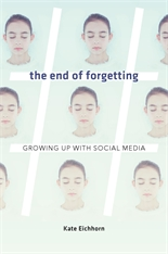 Cover: The End of Forgetting: Growing Up with Social Media, by Kate Eichhorn, from Harvard University Press