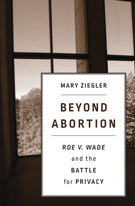 Cover: Beyond Abortion: <i>Roe v. Wade</i> and the Battle for Privacy, from Harvard University Press