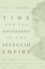 Cover: Time and Its Adversaries in the Seleucid Empire, by Paul J. Kosmin, from Harvard University Press