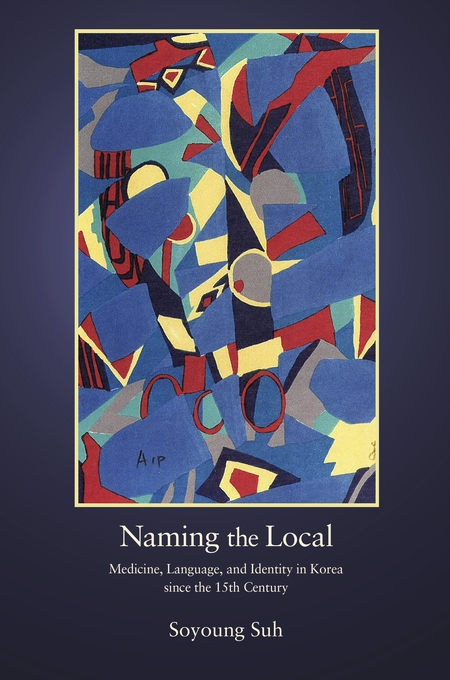 Cover: Naming the Local: Medicine, Language, and Identity in Korea since the Fifteenth Century, from Harvard University Press