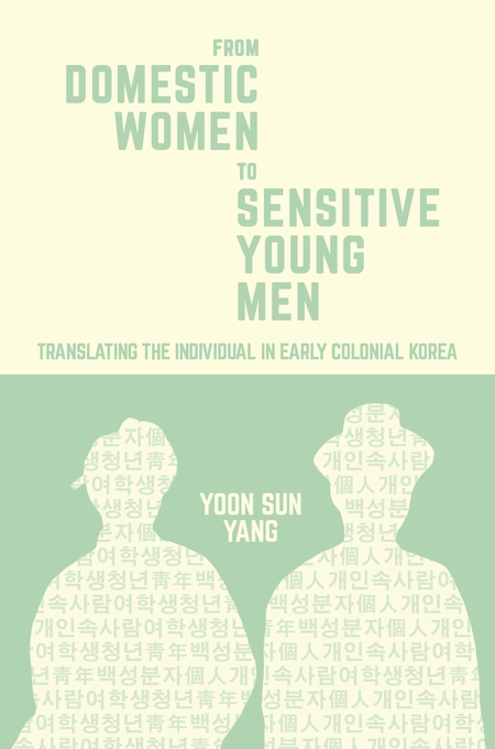 Cover: From Domestic Women to Sensitive Young Men: Translating the Individual in Early Colonial Korea, from Harvard University Press