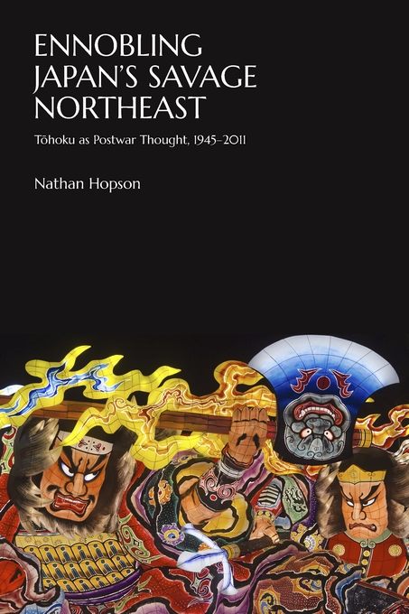 Cover: Ennobling Japan's Savage Northeast: Tōhoku as Japanese Postwar Thought, 1945–2011, from Harvard University Press