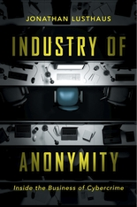 Cover: Industry of Anonymity: Inside the Business of Cybercrime, by Jonathan Lusthaus, from Harvard University Press