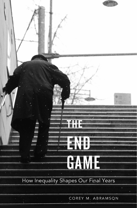 Cover: The End Game: How Inequality Shapes Our Final Years, from Harvard University Press