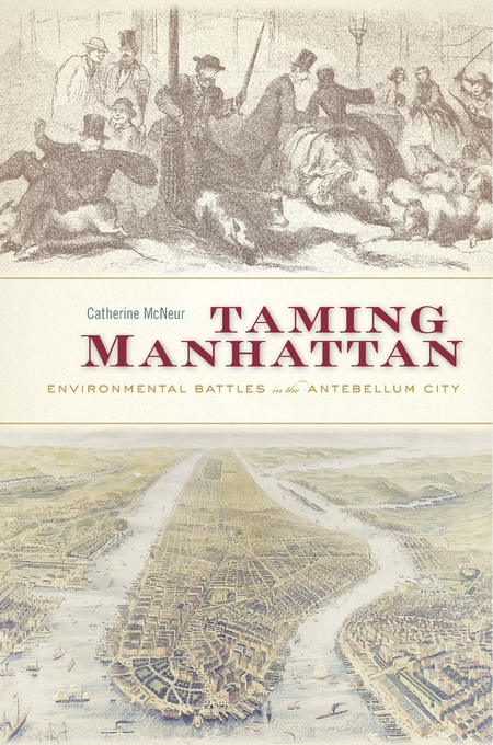 Cover: Taming Manhattan: Environmental Battles in the Antebellum City, from Harvard University Press
