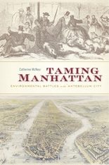 Cover: Taming Manhattan: Environmental Battles in the Antebellum City, by Catherine McNeur, from Harvard University Press
