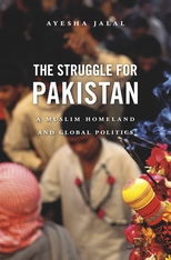 Cover: The Struggle for Pakistan: A Muslim Homeland and Global Politics, by Ayesha Jalal, from Harvard University Press