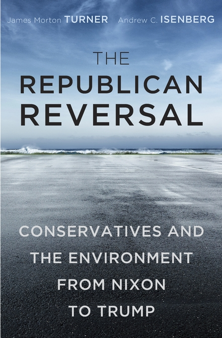 Cover: The Republican Reversal: Conservatives and the Environment from Nixon to Trump, from Harvard University Press