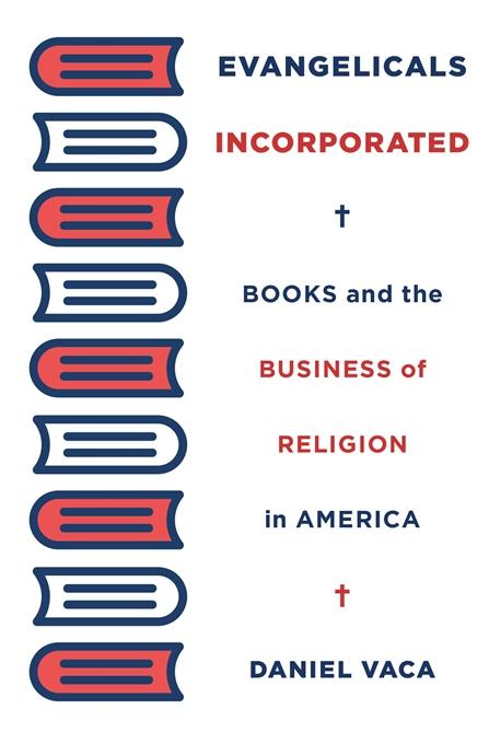 Evangelicals Incorporated — Daniel Vaca   Harvard University Press