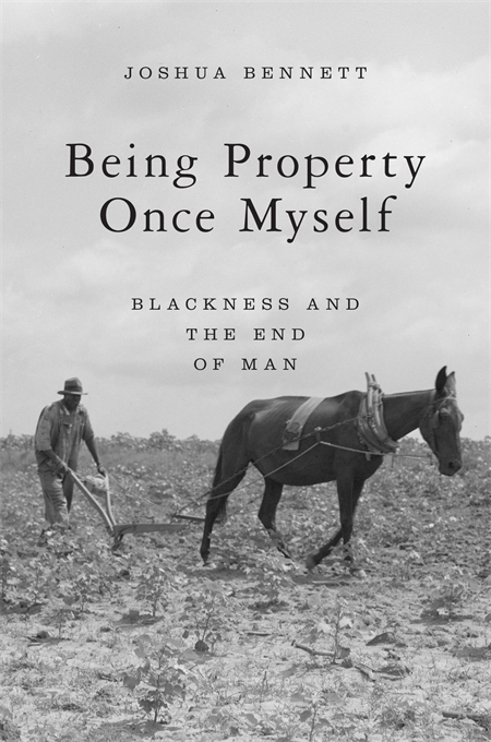 Cover: Being Property Once Myself: Blackness and the End of Man, by Joshua Bennett, from Harvard University Press