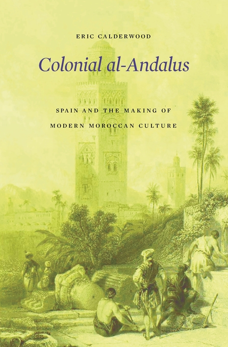 Cover: Colonial al-Andalus: Spain and the Making of Modern Moroccan Culture, from Harvard University Press