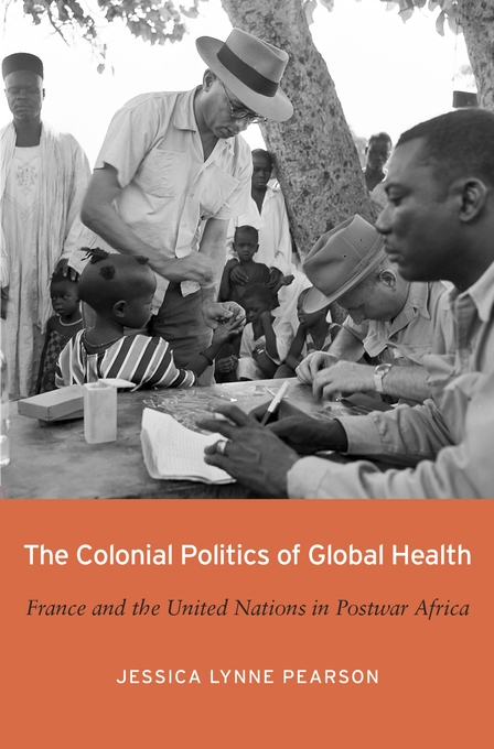 Cover: The Colonial Politics of Global Health: France and the United Nations in Postwar Africa, from Harvard University Press